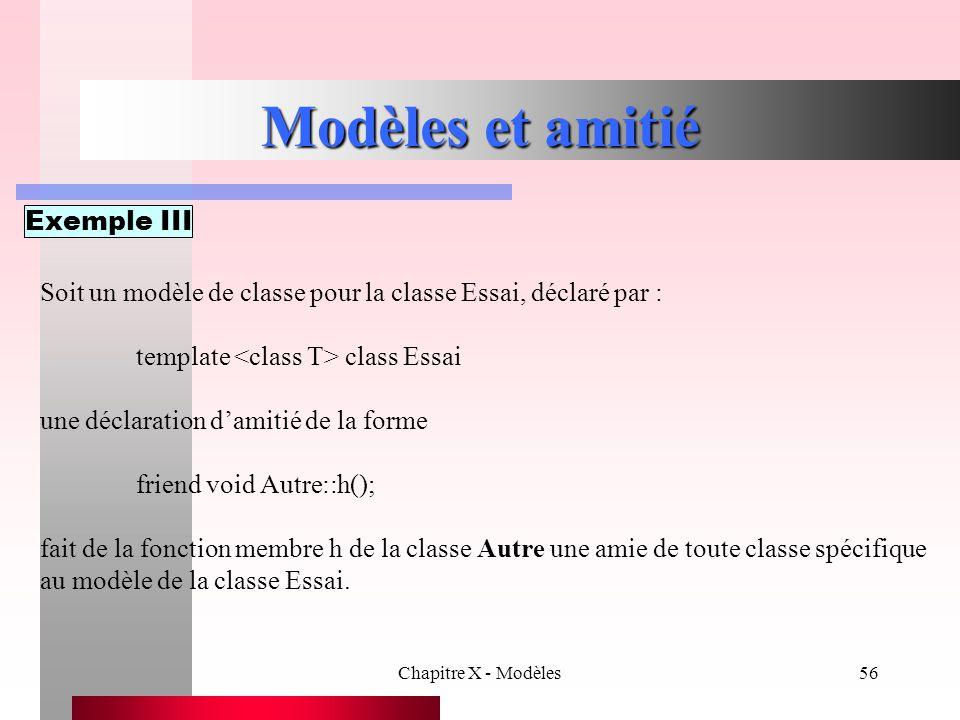 Chapitre X - Modèles56 Modèles et amitié Exemple III Soit un modèle de classe pour la classe Essai, déclaré par : template class Essai une déclaration