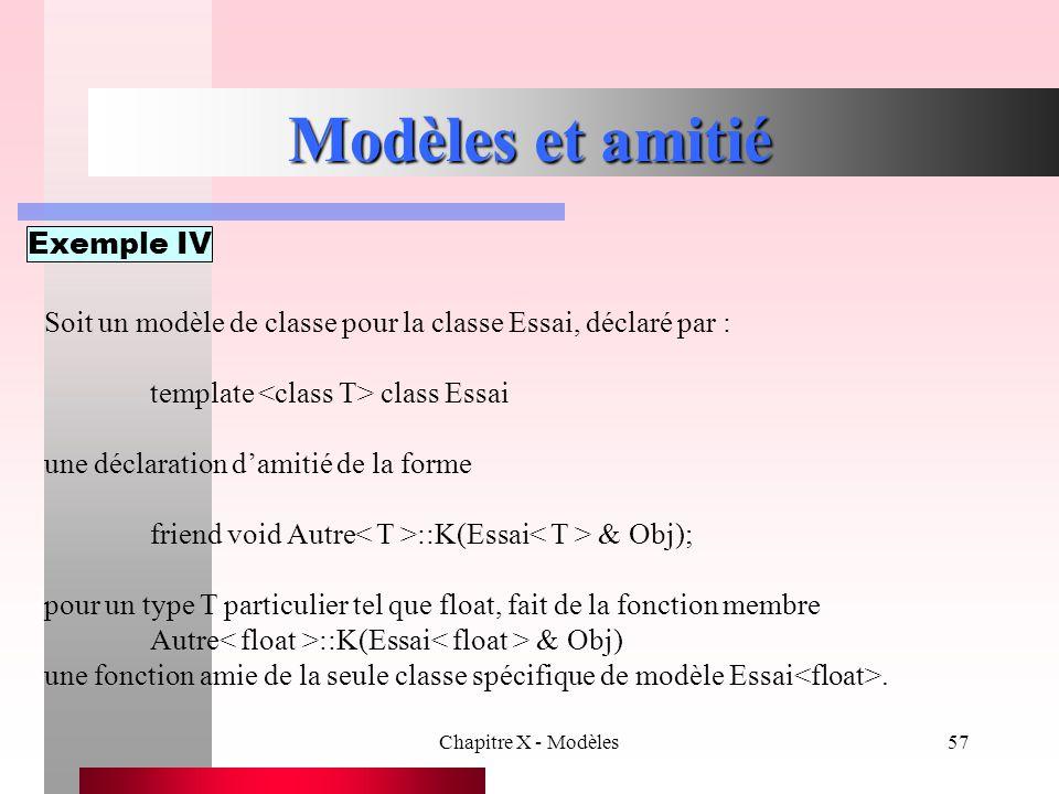 Chapitre X - Modèles57 Modèles et amitié Exemple IV Soit un modèle de classe pour la classe Essai, déclaré par : template class Essai une déclaration