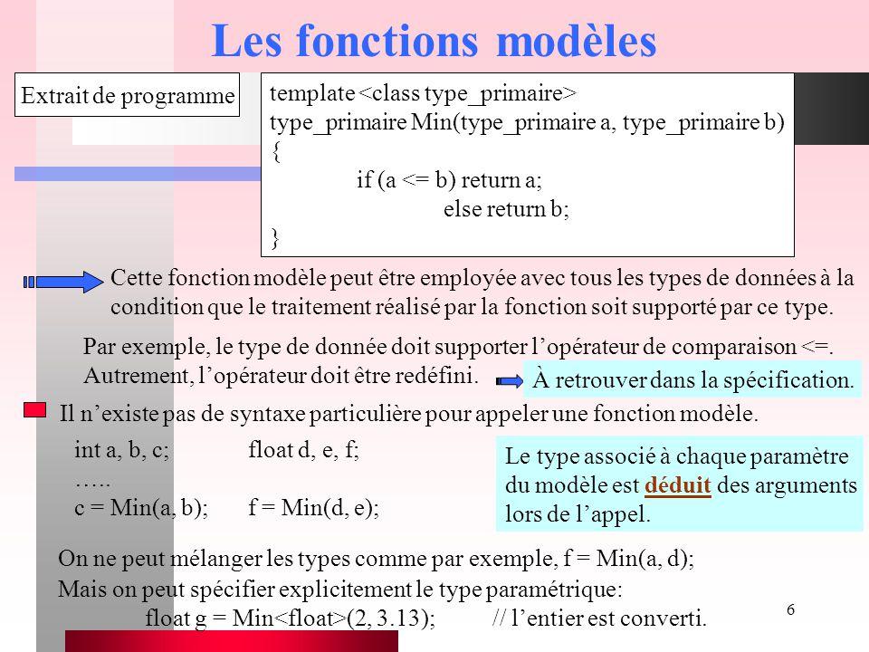 6 Les fonctions modèles template type_primaire Min(type_primaire a, type_primaire b) { if (a <= b) return a; else return b; } Extrait de programme Cet