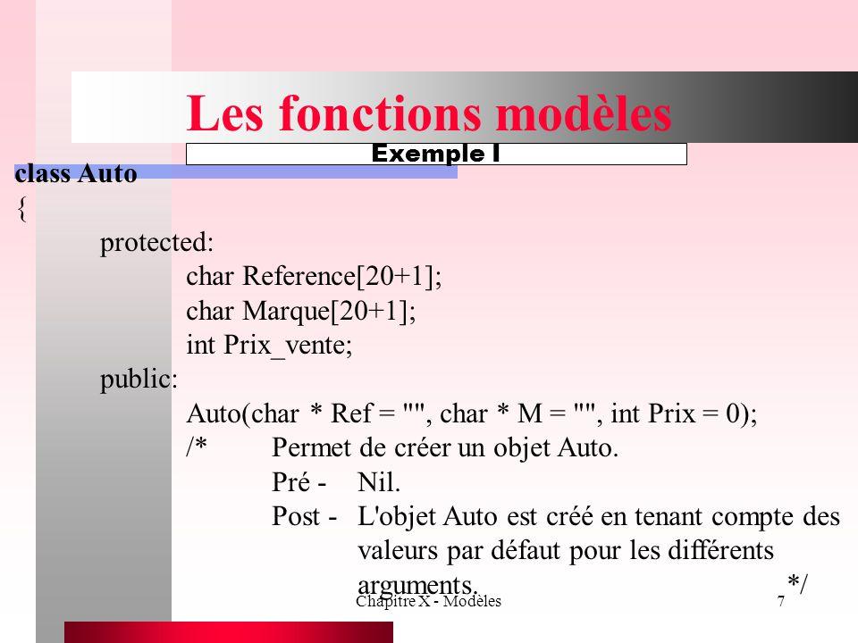 Chapitre X - Modèles7 Les fonctions modèles class Auto { protected: char Reference[20+1]; char Marque[20+1]; int Prix_vente; public: Auto(char * Ref =