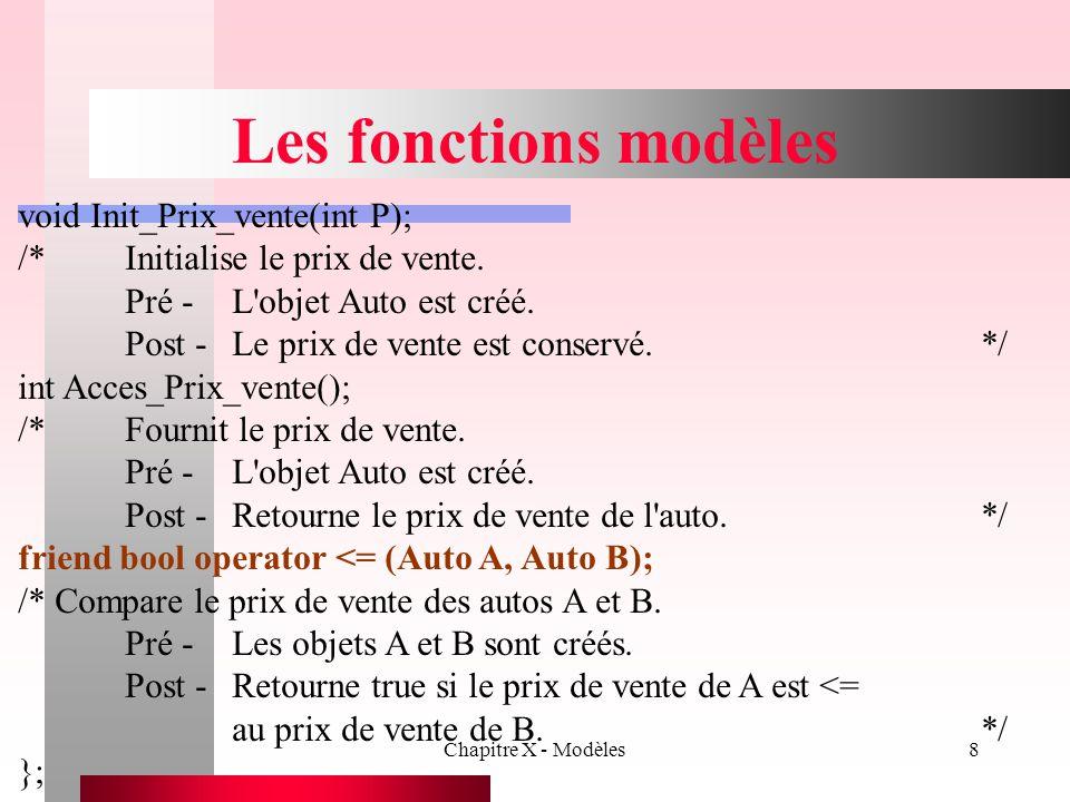 Chapitre X - Modèles9 Les fonctions modèles class Auto_usagee : public Auto {protected: char Nom_Ancien_Proprietaire[20+1]; char Prenom_Ancien_Proprietaire[20+1]; int Cout_achat; public: Auto_usagee(char * Ref = , char * M = , int Prix = 0, int Cout = 0, char * Nom = , char * Prenom = ); /*Permet de créer un objet Auto_usagee.