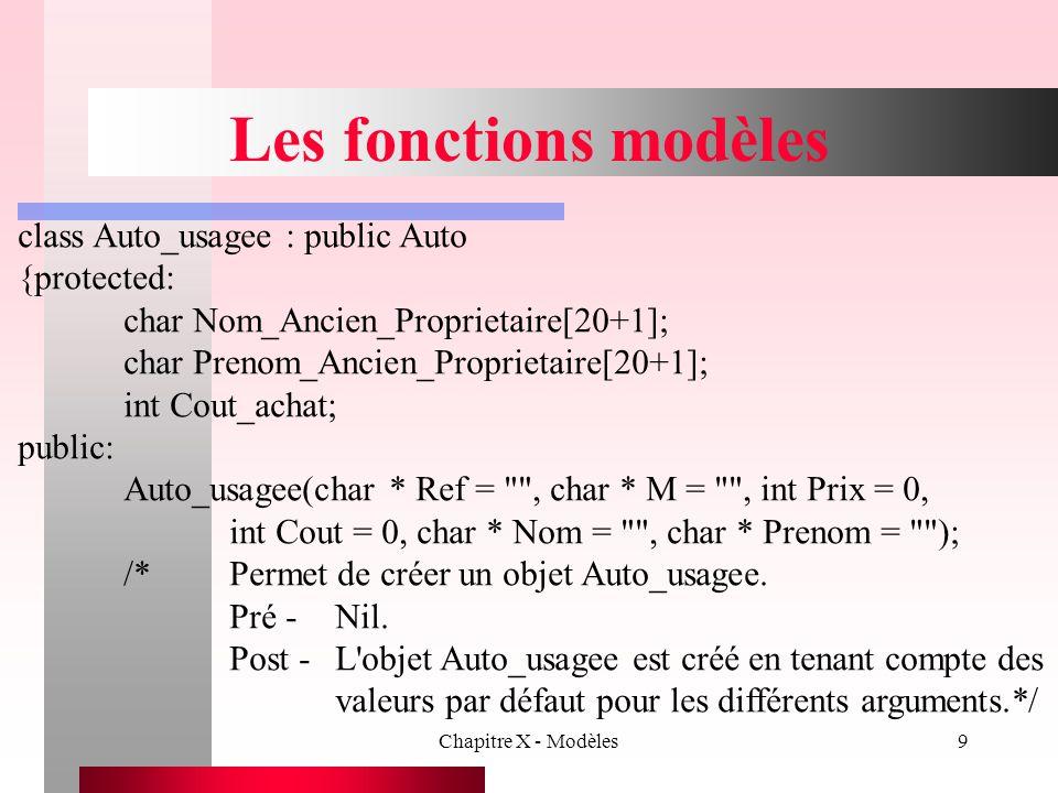 Chapitre X - Modèles40 Définition de paramètres en plus de types paramétrés void main(void) { int i; const int L = 3; Vecteur P; Vecteur Q; } On pourrait aussi avoir les déclarations suivantes: Vecteur R; Vecteur * pTabEntiers; pTabEntiers = new pTabEntiers ; On peut spécifier la taille d'un vecteur au moment de la compilation.