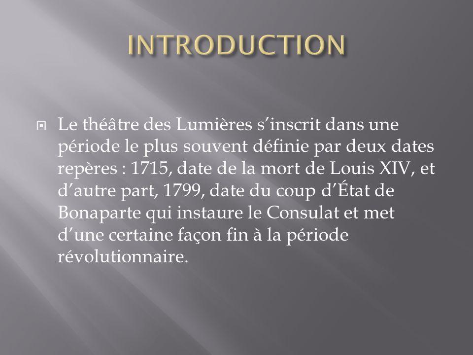  Le théâtre des Lumières s'inscrit dans une période le plus souvent définie par deux dates repères : 1715, date de la mort de Louis XIV, et d'autre p