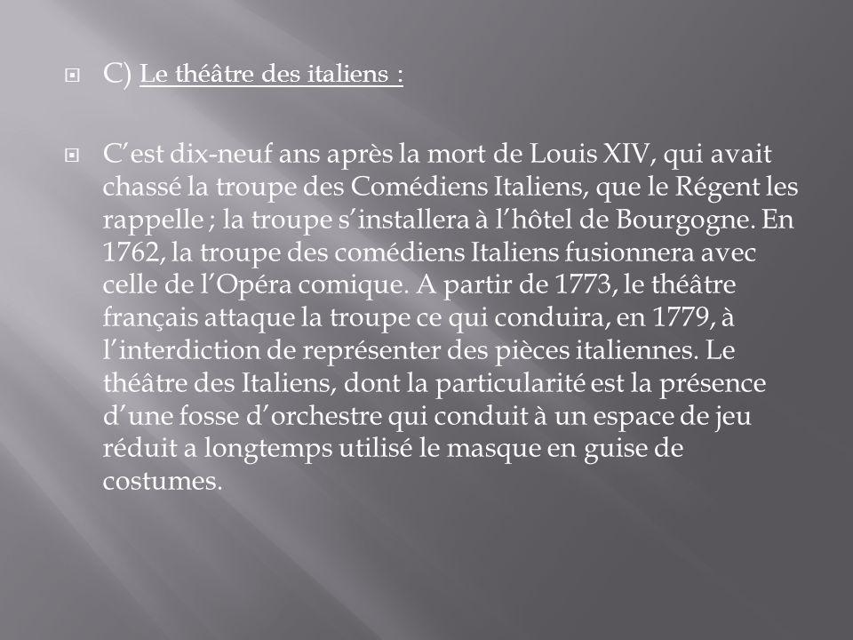  C) Le théâtre des italiens :  C'est dix-neuf ans après la mort de Louis XIV, qui avait chassé la troupe des Comédiens Italiens, que le Régent les rappelle ; la troupe s'installera à l'hôtel de Bourgogne.