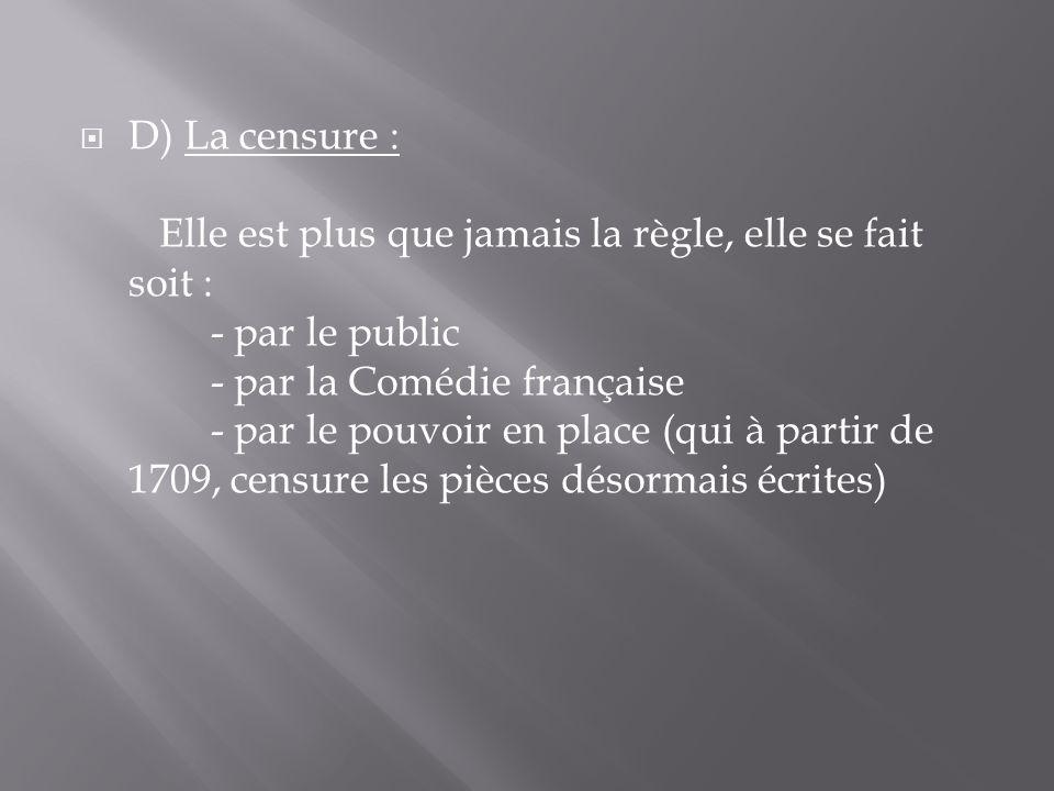  D) La censure : Elle est plus que jamais la règle, elle se fait soit : - par le public - par la Comédie française - par le pouvoir en place (qui à p