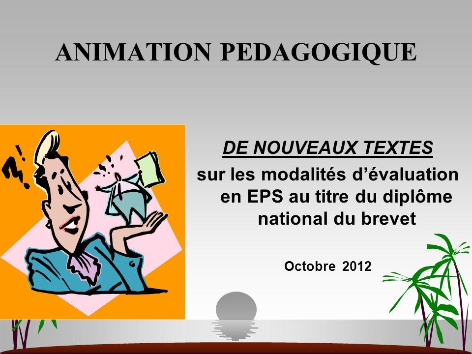 ANIMATION PEDAGOGIQUE DE NOUVEAUX TEXTES sur les modalités d'évaluation en EPS au titre du diplôme national du brevet Octobre 2012