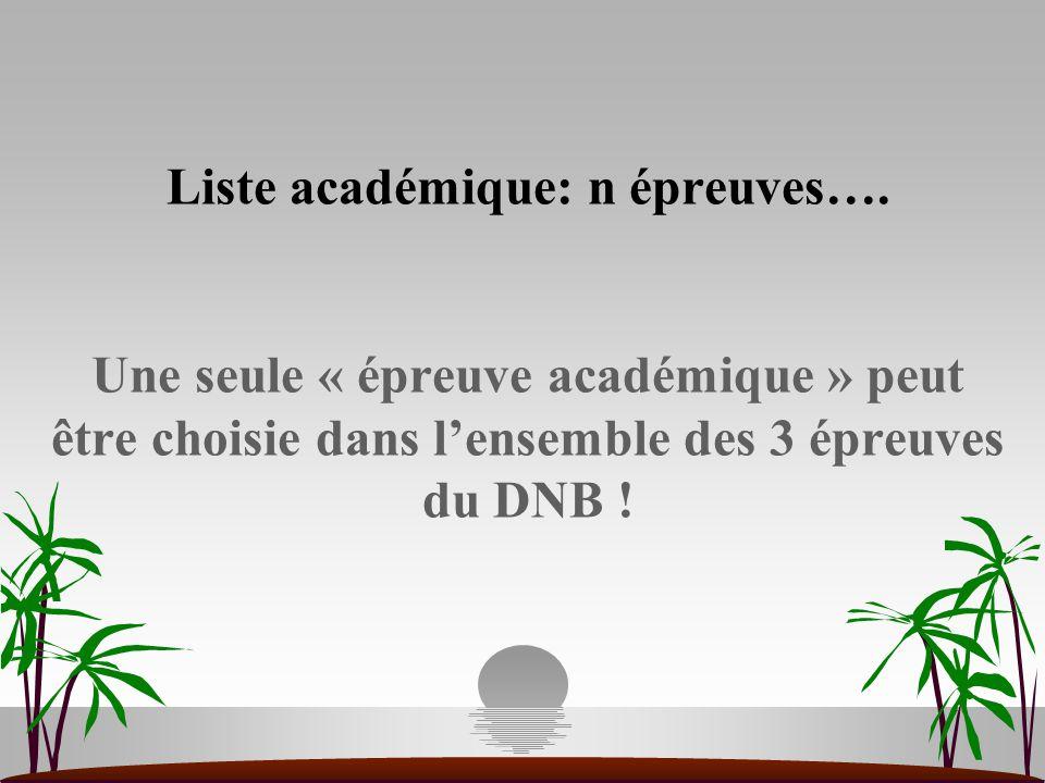 Liste académique: n épreuves…. Une seule « épreuve académique » peut être choisie dans l'ensemble des 3 épreuves du DNB !