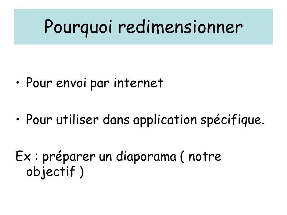 Pourquoi redimensionner Pour envoi par internet Pour utiliser dans application spécifique. Ex : préparer un diaporama ( notre objectif )