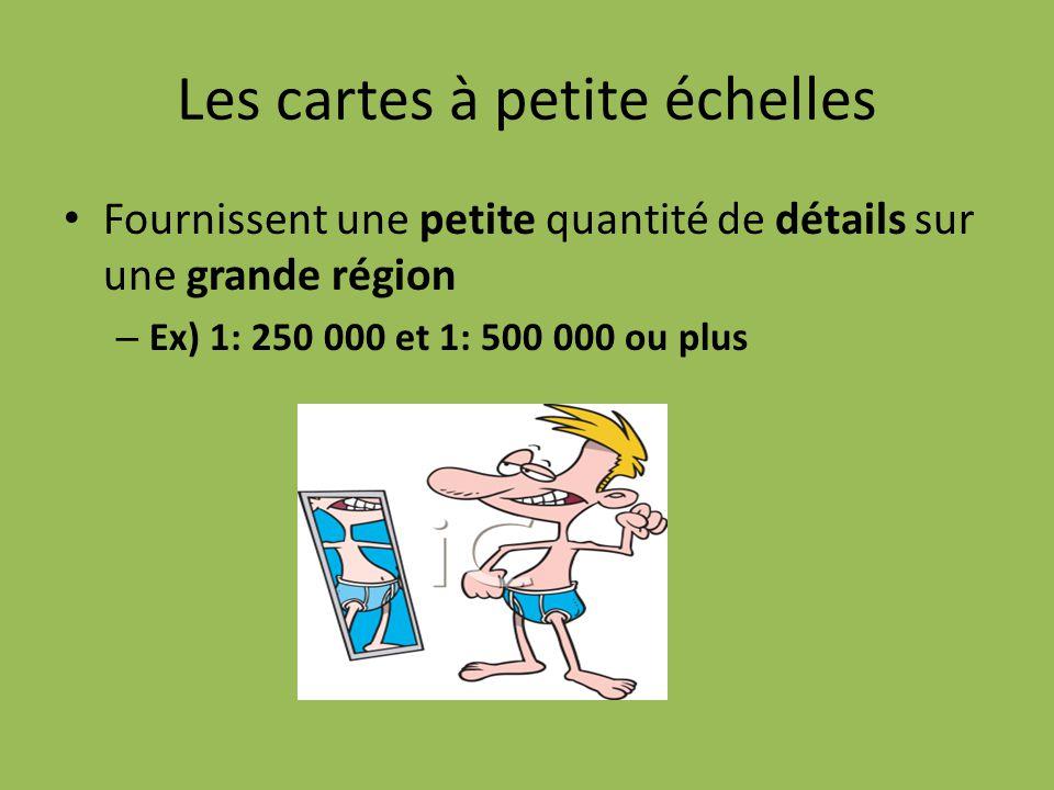 Les cartes à petite échelles Fournissent une petite quantité de détails sur une grande région – Ex) 1: 250 000 et 1: 500 000 ou plus