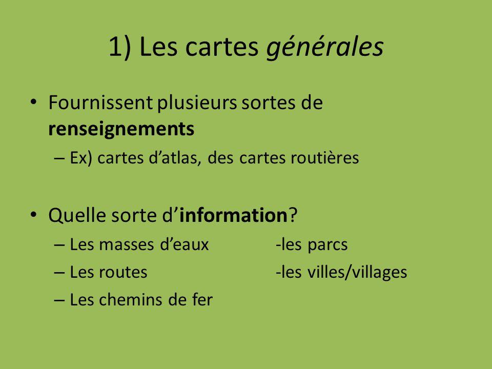 1) Les cartes générales Fournissent plusieurs sortes de renseignements – Ex) cartes d'atlas, des cartes routières Quelle sorte d'information? – Les ma