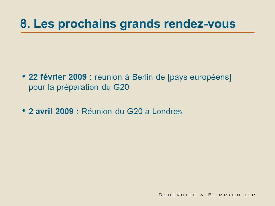 8. Les prochains grands rendez-vous 22 février 2009 : réunion à Berlin de [pays européens] pour la préparation du G20 2 avril 2009 : Réunion du G20 à