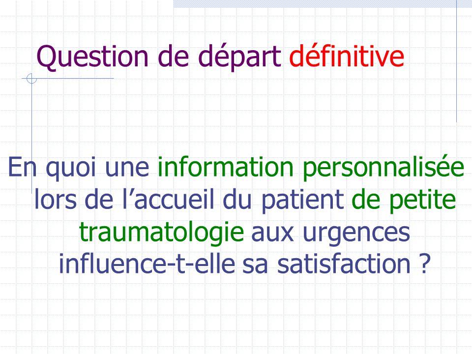 Question de départ définitive En quoi une information personnalisée lors de l'accueil du patient de petite traumatologie aux urgences influence-t-elle