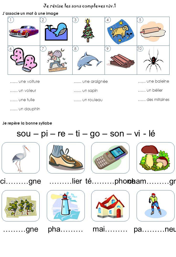 Je révise les sons complexes niv.1 J'associe un mot à une image 12345 6789 10 …… une voiture …… un voleur …… une tuile …… un dauphin …… une araignée …… un sapin …… un rouleau …… une baleine …… un bélier …… des mitaines Je repère la bonne syllabe ci………gne ………lier té………phone cham………gnon ………gne pha……… mai……… pa………neur sou – pi – re – ti – go – son – vi - lé