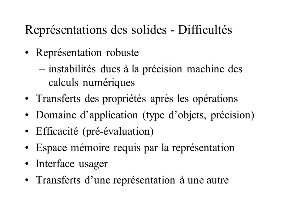 Représentations des solides - Difficultés Représentation robuste –instabilités dues à la précision machine des calculs numériques Transferts des propr