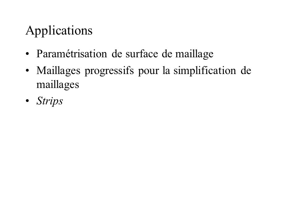 Applications Paramétrisation de surface de maillage Maillages progressifs pour la simplification de maillages Strips