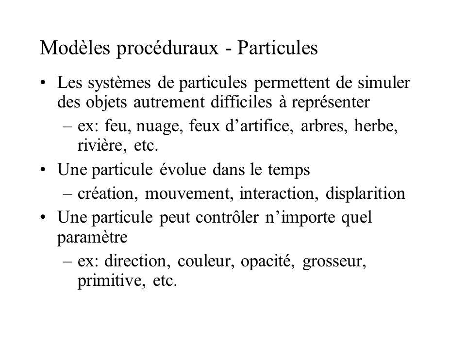 Modèles procéduraux - Particules Les systèmes de particules permettent de simuler des objets autrement difficiles à représenter –ex: feu, nuage, feux