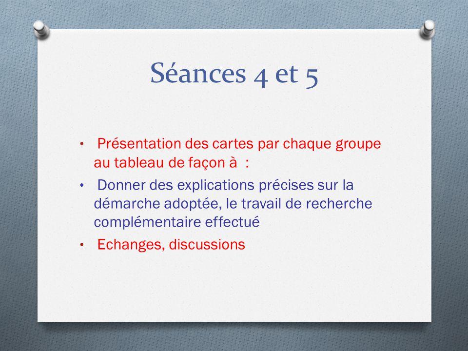 Séances 4 et 5 Présentation des cartes par chaque groupe au tableau de façon à : Donner des explications précises sur la démarche adoptée, le travail