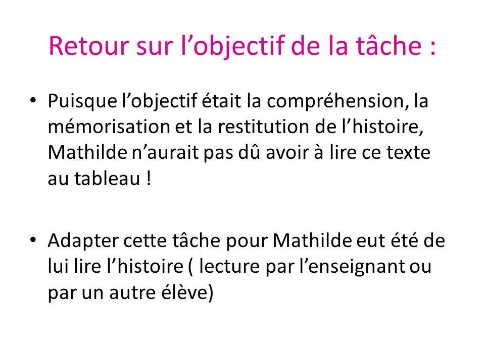 Retour sur l'objectif de la tâche : Puisque l'objectif était la compréhension, la mémorisation et la restitution de l'histoire, Mathilde n'aurait pas dû avoir à lire ce texte au tableau .