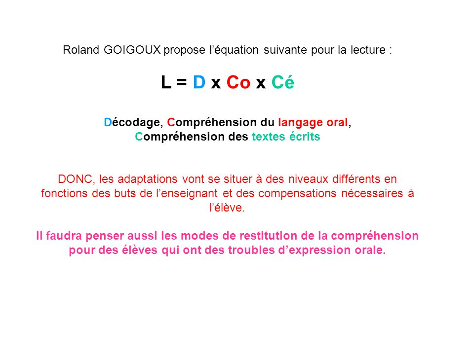 Roland GOIGOUX propose l'équation suivante pour la lecture : L = D x Co x Cé Décodage, Compréhension du langage oral, Compréhension des textes écrits DONC, les adaptations vont se situer à des niveaux différents en fonctions des buts de l'enseignant et des compensations nécessaires à l'élève.