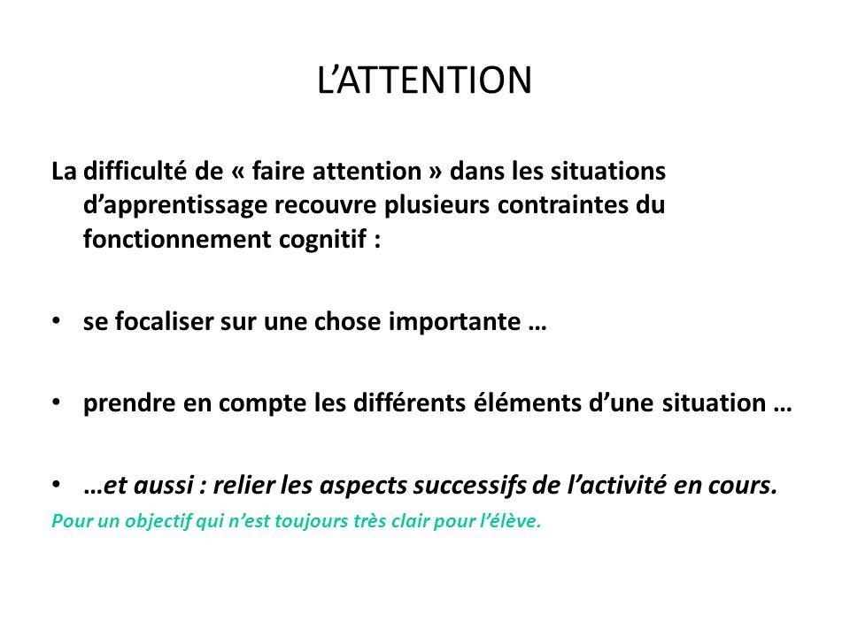 L'ATTENTION La difficulté de « faire attention » dans les situations d'apprentissage recouvre plusieurs contraintes du fonctionnement cognitif : se focaliser sur une chose importante … prendre en compte les différents éléments d'une situation … …et aussi : relier les aspects successifs de l'activité en cours.