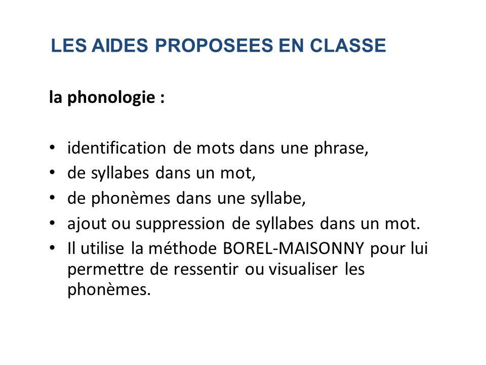 LES AIDES PROPOSEES EN CLASSE la phonologie : identification de mots dans une phrase, de syllabes dans un mot, de phonèmes dans une syllabe, ajout ou suppression de syllabes dans un mot.