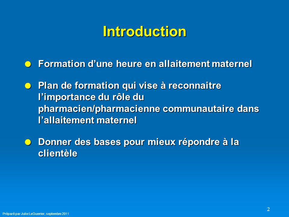 2 Introduction  Formation d'une heure en allaitement maternel  Plan de formation qui vise à reconnaitre l'importance du rôle du pharmacien/pharmacienne communautaire dans l'allaitement maternel  Donner des bases pour mieux répondre à la clientèle Préparé par Julie LeGuerrier, septembre 2011