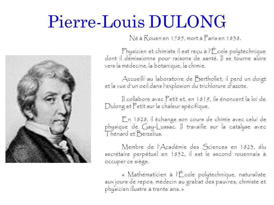 Pierre-Louis DULONG Né à Rouen en 1785, mort à Paris en 1838. Physicien et chimiste il est reçu à l'École polytechnique dont il démissionne pour raiso