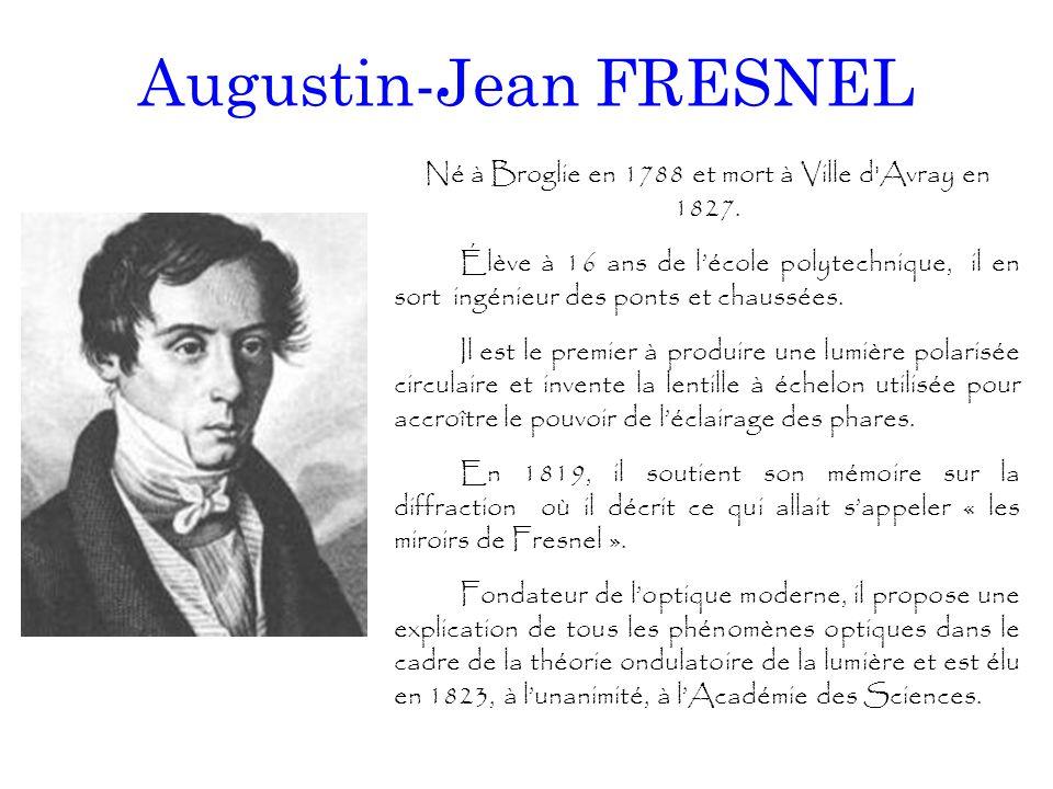 Augustin-Jean FRESNEL Né à Broglie en 1788 et mort à Ville d'Avray en 1827. Élève à 16 ans de l'école polytechnique, il en sort ingénieur des ponts et