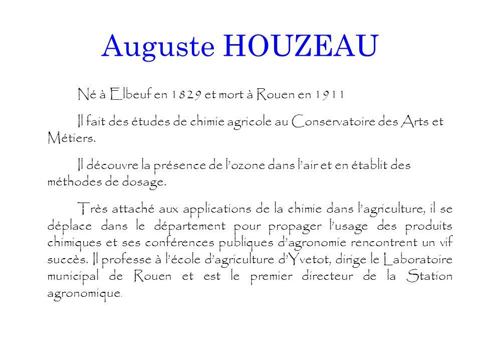 Auguste HOUZEAU Né à Elbeuf en 1829 et mort à Rouen en 1911 Il fait des études de chimie agricole au Conservatoire des Arts et Métiers. Il découvre la