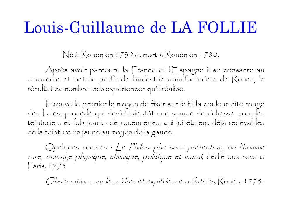 Louis-Guillaume de LA FOLLIE Né à Rouen en 1739 et mort à Rouen en 1780. Après avoir parcouru la France et l'Espagne il se consacre au commerce et met