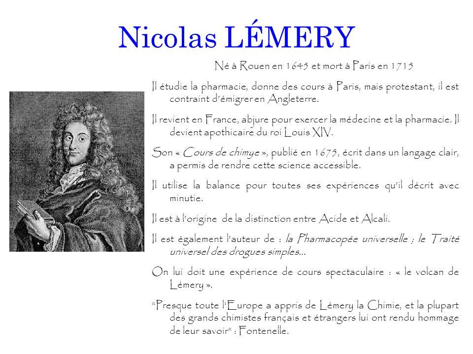 Nicolas LÉMERY Né à Rouen en 1645 et mort à Paris en 1715 Il étudie la pharmacie, donne des cours à Paris, mais protestant, il est contraint d'émigrer