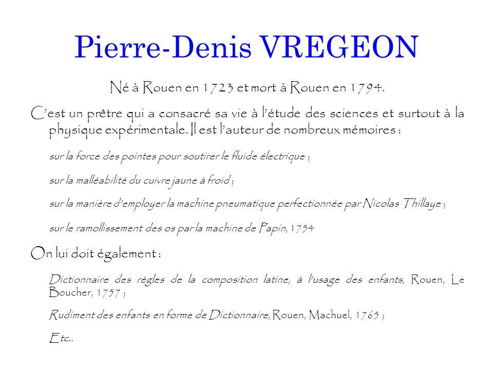 Pierre-Denis VREGEON Né à Rouen en 1723 et mort à Rouen en 1794. C'est un prêtre qui a consacré sa vie à l'étude des sciences et surtout à la physique
