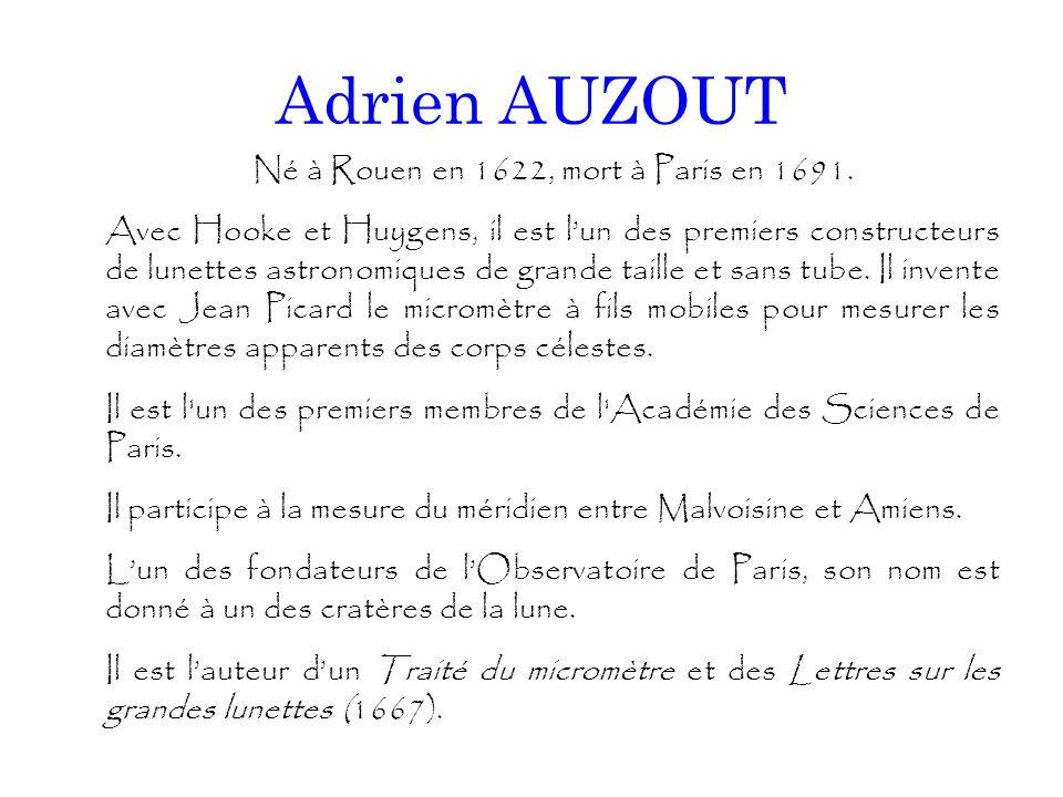 Adrien AUZOUT Né à Rouen en 1622, mort à Paris en 1691. Avec Hooke et Huygens, il est l'un des premiers constructeurs de lunettes astronomiques de gra