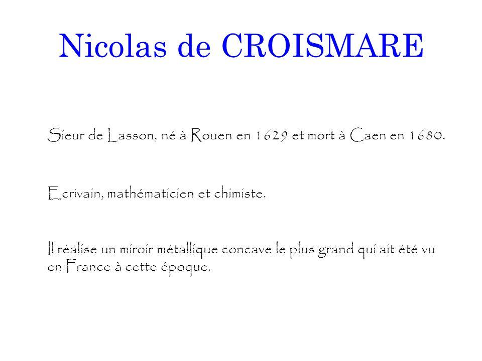 Nicolas de CROISMARE Sieur de Lasson, né à Rouen en 1629 et mort à Caen en 1680. Ecrivain, mathématicien et chimiste. Il réalise un miroir métallique