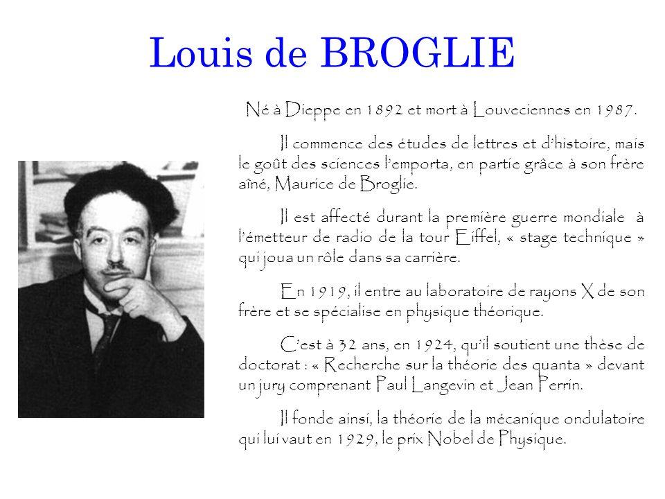 Louis de BROGLIE Né à Dieppe en 1892 et mort à Louveciennes en 1987. Il commence des études de lettres et d'histoire, mais le goût des sciences l'empo