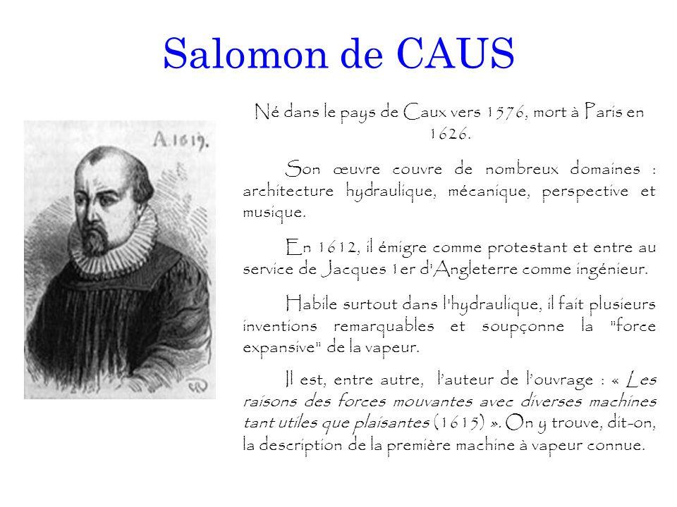 Salomon de CAUS Né dans le pays de Caux vers 1576, mort à Paris en 1626. Son œuvre couvre de nombreux domaines : architecture hydraulique, mécanique,