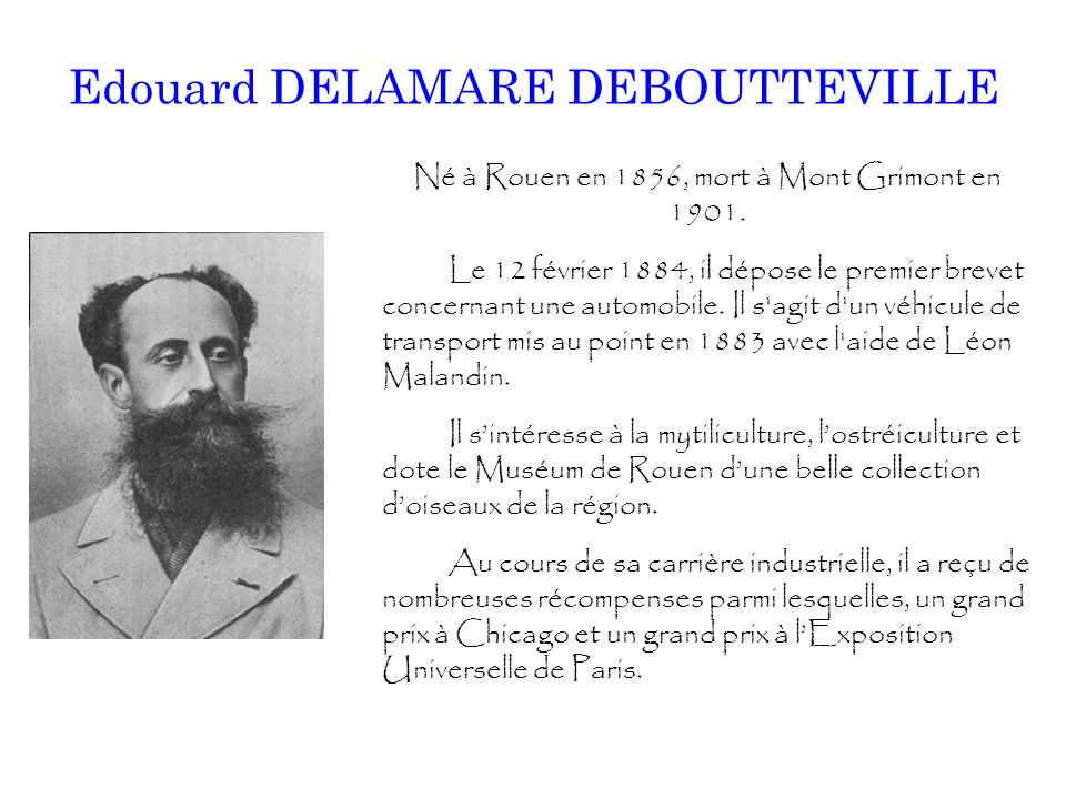 Edouard DELAMARE DEBOUTTEVILLE Né à Rouen en 1856, mort à Mont Grimont en 1901. Le 12 février 1884, il dépose le premier brevet concernant une automob