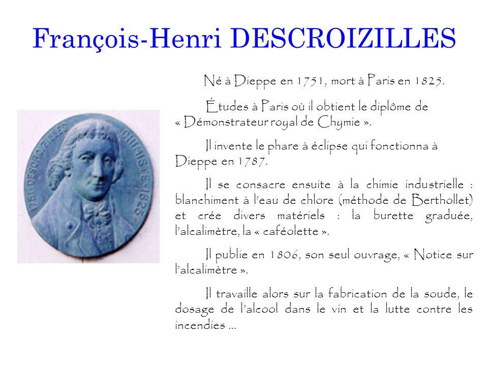 François-Henri DESCROIZILLES Né à Dieppe en 1751, mort à Paris en 1825. Études à Paris où il obtient le diplôme de « Démonstrateur royal de Chymie ».