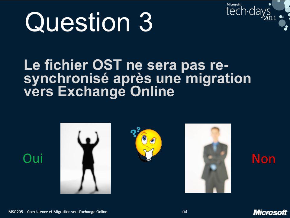 MSG205 – Coexistence et Migration vers Exchange Online 54 Question 3 Le fichier OST ne sera pas re- synchronisé après une migration vers Exchange Online Oui Non
