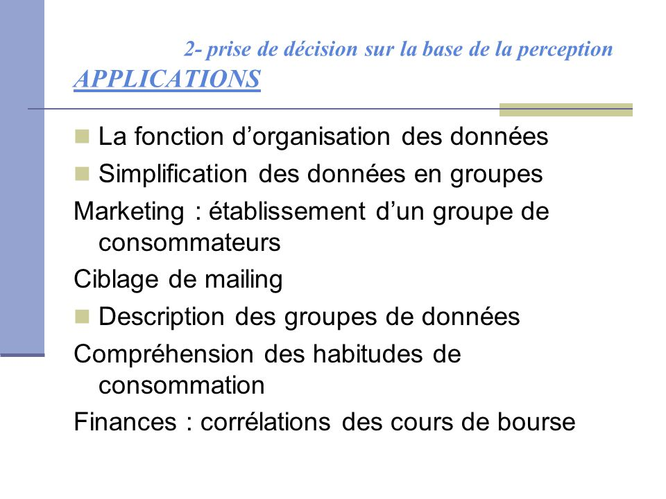 2- prise de décision sur la base de la perception APPLICATIONS La fonction d'organisation des données Simplification des données en groupes Marketing