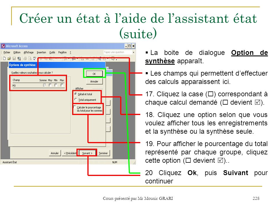 Cours présenté par Mr Mounir GRARI 229 Créer un état à l'aide de l'assistant état Affichage des synthèse dans un état Détail et total : Affiche tous les enregistrements de la table et la synthèse.