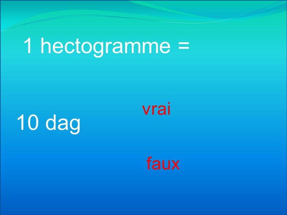 1 hectogramme = 1000 dg vrai faux