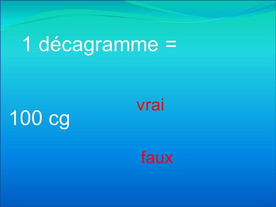1 décagramme = 10000 cg vrai faux