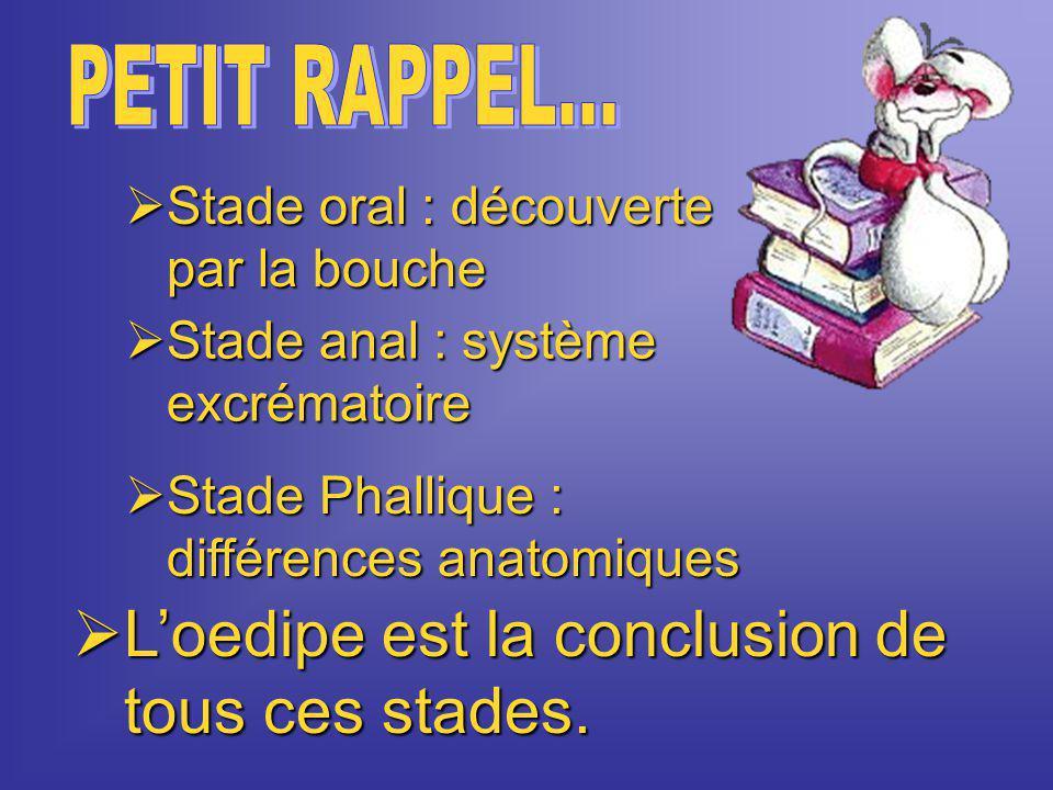 SSSStade oral : découverte par la bouche  L'oedipe est la conclusion de tous ces stades.