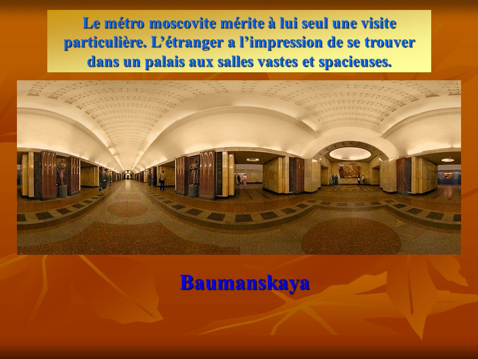 Baumanskaya Commencé en 1930, le métro de Moscou, d'une longueur de 256 km, comprend actuellement 138 stations dont les plus belles se trouvent au centre de la capitale.
