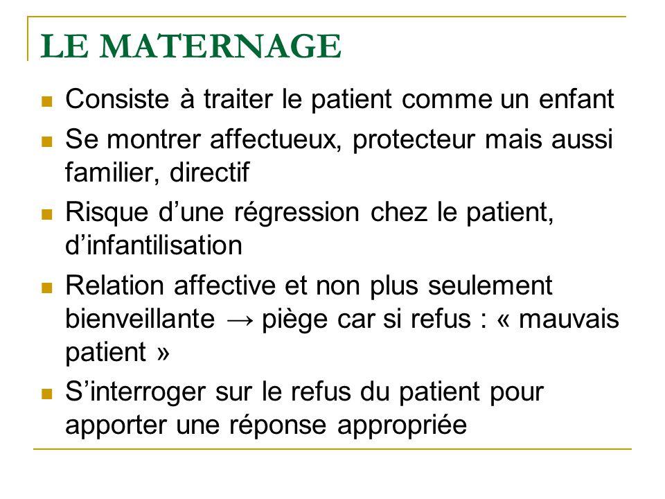 LE MATERNAGE Consiste à traiter le patient comme un enfant Se montrer affectueux, protecteur mais aussi familier, directif Risque d'une régression che