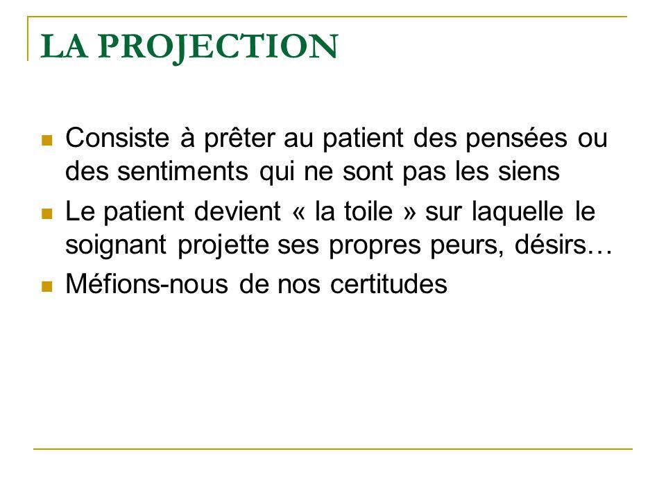 LA PROJECTION Consiste à prêter au patient des pensées ou des sentiments qui ne sont pas les siens Le patient devient « la toile » sur laquelle le soi