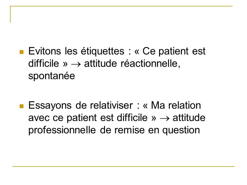 Evitons les étiquettes : « Ce patient est difficile »  attitude réactionnelle, spontanée Essayons de relativiser : « Ma relation avec ce patient est
