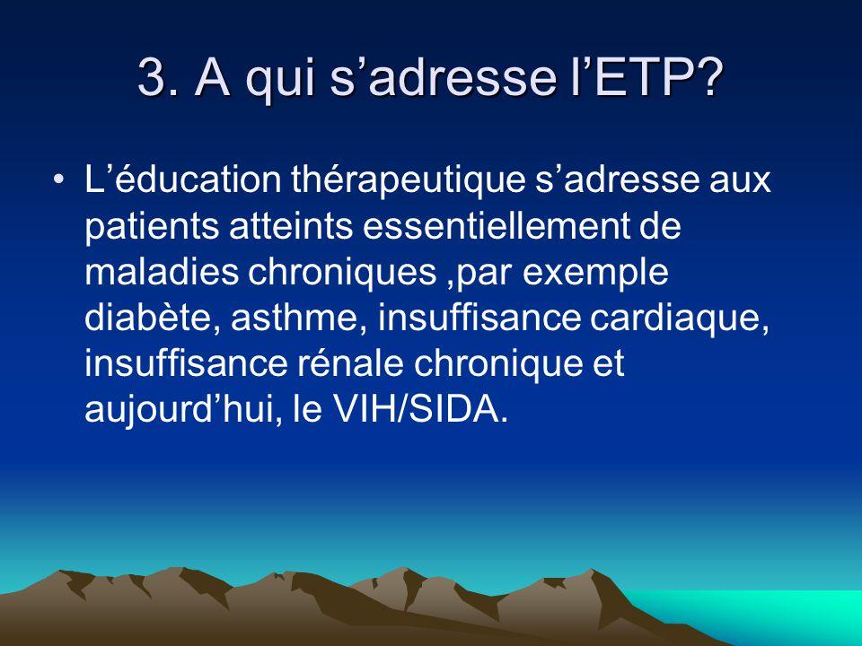 3. A qui s'adresse l'ETP? L'éducation thérapeutique s'adresse aux patients atteints essentiellement de maladies chroniques,par exemple diabète, asthme