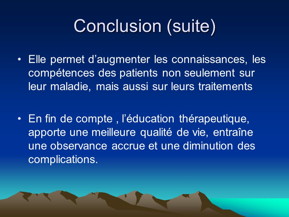 Conclusion (suite) Elle permet d'augmenter les connaissances, les compétences des patients non seulement sur leur maladie, mais aussi sur leurs traite